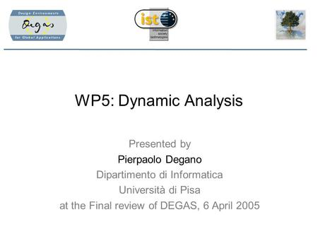 WP5: Dynamic Analysis Presented by Pierpaolo Degano Dipartimento di Informatica Università di Pisa at the Final review of DEGAS, 6 April 2005.