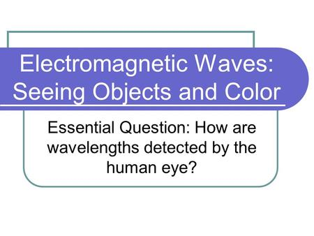 Electromagnetic Waves: Seeing Objects and Color Essential Question: How are wavelengths detected by the human eye?