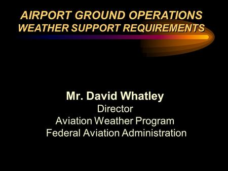 Mr. David Whatley Director Aviation Weather Program Federal Aviation Administration Mr. David Whatley Director Aviation Weather Program Federal Aviation.