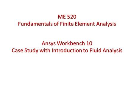 Ansys Workbench 10 Case Study with Introduction to Fluid Analysis ME 520 Fundamentals of Finite Element Analysis.