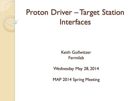 Proton Driver – Target Station Interfaces Keith Gollwitzer Fermilab Wednesday May 28, 2014 MAP 2014 Spring Meeting.