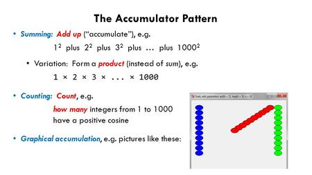 "The Accumulator Pattern Summing: Add up (""accumulate""), e.g. 1 2 plus 2 2 plus 3 2 plus … plus 1000 2 Variation: Form a product (instead of sum), e.g."