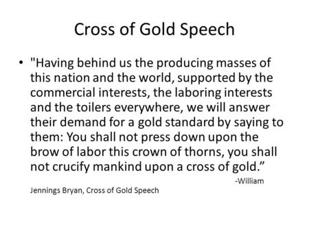 Cross of Gold Speech Having behind us the producing masses of this nation and the world, supported by the commercial interests, the laboring interests.