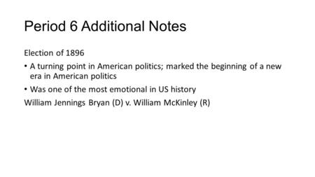 Period 6 Additional Notes Election of 1896 A turning point in American politics; marked the beginning of a new era in American politics Was one of the.