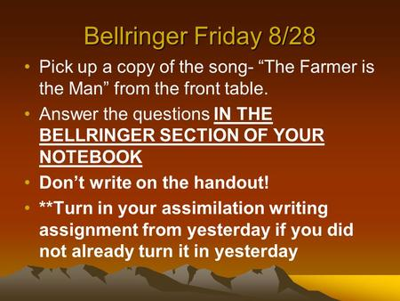 "Bellringer Friday 8/28 Pick up a copy of the song- ""The Farmer is the Man"" from the front table. Answer the questions IN THE BELLRINGER SECTION OF YOUR."