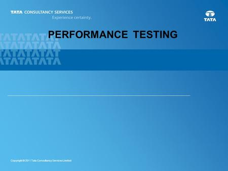 1 Copyright © 2011 Tata Consultancy Services Limited PERFORMANCE TESTING.