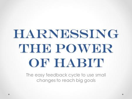 Harnessing the Power of Habit The easy feedback cycle to use small changes to reach big goals.