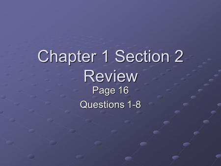 Chapter 1 Section 2 Review Page 16 Questions 1-8.