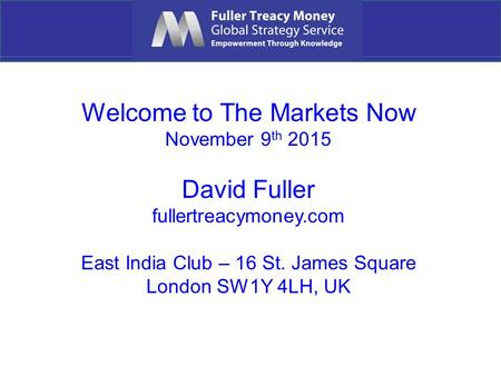 Welcome to The Markets Now November 9 th 2015 David Fuller fullertreacymoney.com East India Club – 16 St. James Square London SW1Y 4LH, UK.