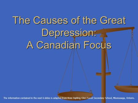 The Causes of the Great Depression: A Canadian Focus The information contained in the next 6 slides is adapted from Ross Jopling, Glen Forest Secondary.