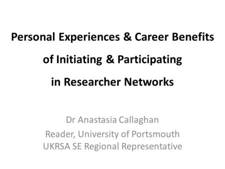 Personal Experiences & Career Benefits of Initiating & Participating in Researcher Networks Dr Anastasia Callaghan Reader, University of Portsmouth UKRSA.