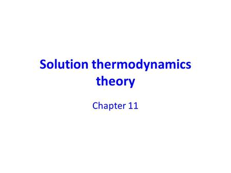 Solution thermodynamics theory Chapter 11. topics Fundamental equations for mixtures Chemical potential Properties of individual species in solution (partial.