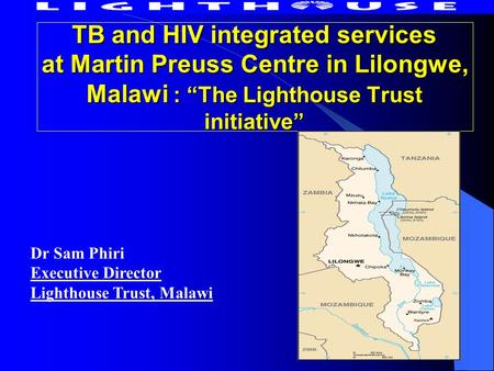 "TB and HIV integrated services at Martin Preuss Centre in Lilongwe, Malawi : ""The Lighthouse Trust initiative"" Dr Sam Phiri Executive Director Lighthouse."
