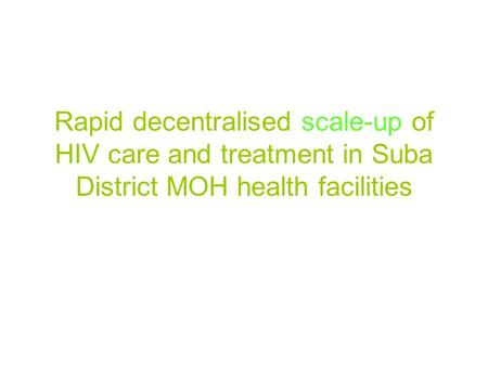 Rapid decentralised scale-up of HIV care and treatment in Suba District MOH health facilities.