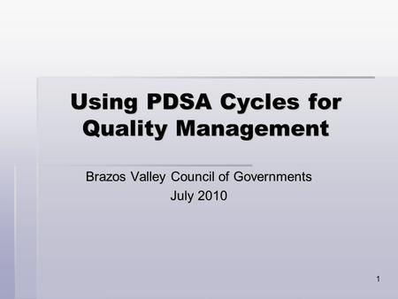1 Using PDSA Cycles for Quality Management Brazos Valley Council of Governments July 2010.