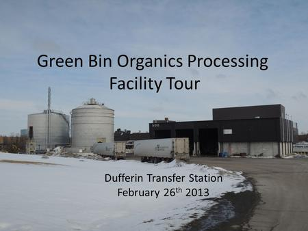 Green Bin Organics Processing Facility Tour Dufferin Transfer Station February 26 th 2013.