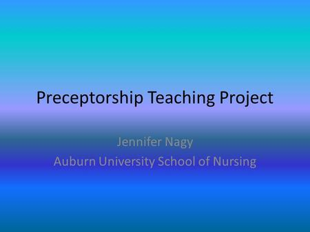 Preceptorship Teaching Project Jennifer Nagy Auburn University School of Nursing.