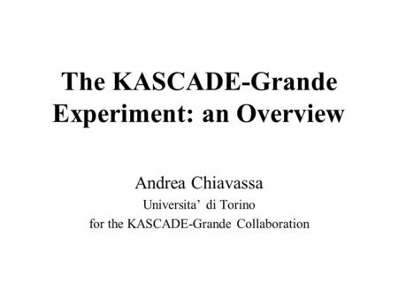 The KASCADE-Grande Experiment: an Overview Andrea Chiavassa Universita' di Torino for the KASCADE-Grande Collaboration.