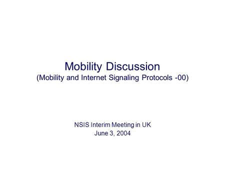 Mobility Discussion (Mobility and Internet Signaling Protocols -00) NSIS Interim Meeting in UK June 3, 2004.