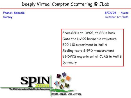 Deeply Virtual Compton JLab Franck Sabatié Saclay SPIN'06 - Kyoto October 6 th 2006 From GPDs to DVCS, to GPDs back Onto the DVCS harmonic.