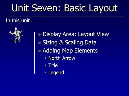 Unit Seven: Basic Layout In this unit… ► Display Area: Layout View ► Sizing & Scaling Data ► Adding Map Elements  North Arrow  Title  Legend.