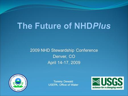 The Future of NHDPlus 2009 NHD Stewardship Conference Denver, CO April 14-17, 2009 2009 NHD Stewardship Conference Denver, CO April 14-17, 2009 Tommy Dewald.