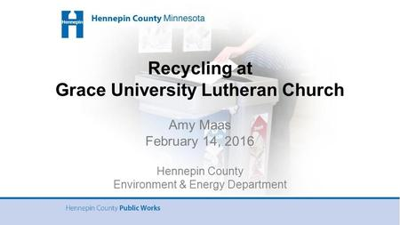 Recycling at Grace University Lutheran Church Amy Maas February 14, 2016 Hennepin County Environment & Energy Department.