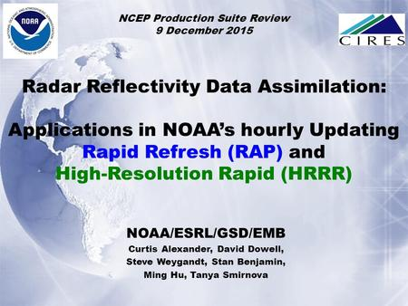 NOAA/ESRL/GSD/EMB Curtis Alexander, David Dowell, Steve Weygandt, Stan Benjamin, Ming Hu, Tanya Smirnova NCEP Production Suite Review 9 December 2015 Radar.
