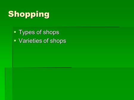 Shopping  Types of shops  Varieties of shops. Types of shops Shopping centre Shopping centre A large shop which is divided into a lot of different sections.