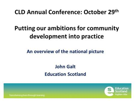 Transforming lives through learning CLD Annual Conference: October 29 th Putting our ambitions for community development into practice An overview of the.