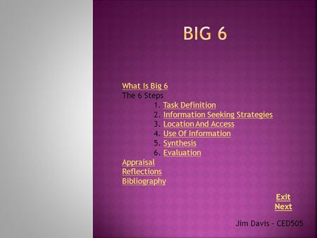 Jim Davis – CED505 What Is Big 6 The 6 Steps 1. Task DefinitionTask Definition 2. Information Seeking StrategiesInformation Seeking Strategies 3. Location.