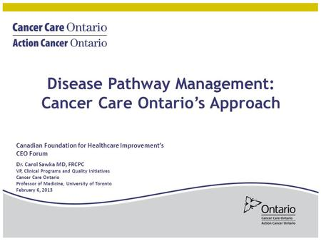 Disease Pathway Management: Cancer Care Ontario's Approach Canadian Foundation for Healthcare Improvement's CEO Forum Dr. Carol Sawka MD, FRCPC VP, Clinical.