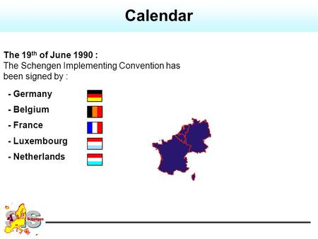 The 19 th of June 1990 : The Schengen Implementing Convention has been signed by : - Germany - Belgium - France - Luxembourg - Netherlands Calendar.