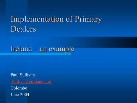 Implementation of Primary Dealers Ireland – an example Paul Sullivan Colombo June 2004.