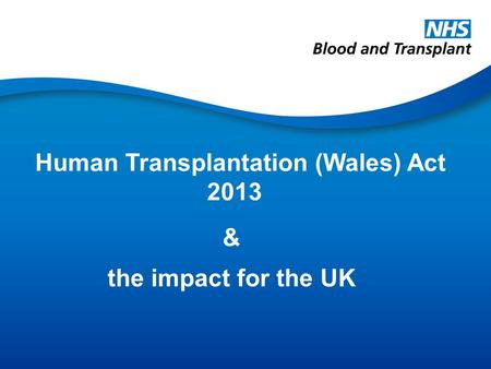 Human Transplantation (Wales) Act 2013 & the impact for the UK.