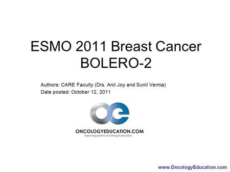 Www.OncologyEducation.com ESMO 2011 Breast Cancer BOLERO-2 Authors: CARE Faculty (Drs. Anil Joy and Sunil Verma) Date posted: October 12, 2011.