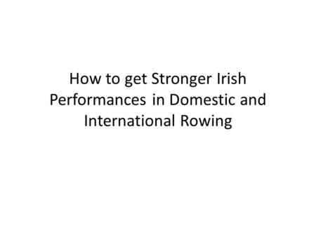 How to get Stronger Irish Performances in Domestic and International Rowing.