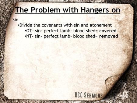 The Problem with Hangers on Sin Divide the covenants with sin and atonement OT- sin- perfect lamb- blood shed= covered NT- sin- perfect lamb- blood shed=