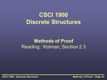 Methods of Proof – Page 1CSCI 1900 – Discrete Structures CSCI 1900 Discrete Structures Methods of Proof Reading: Kolman, Section 2.3.