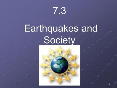 1 7.3 Earthquakes and Society. 2 Have you experienced an earthquake? How did you feel? What did you do to protect yourself?