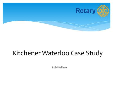 Kitchener Waterloo Case Study Bob Wallace. Why the Status Quo was not OK Decreasing Membership Differing Opinions Among Members about the Future of the.