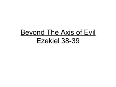 Beyond The Axis of Evil Ezekiel 38-39. Timeline of Last Days Events Present -----Rapture---7 Year Peace with Israel---Tribulation for 7 years Even though.