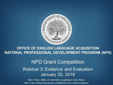 OFFICE OF ENGLISH LANGUAGE ACQUISITION NATIONAL PROFESSIONAL DEVELOPMENT PROGRAM (NPD) NPD Grant Competition Webinar 3: Evidence and Evaluation January.