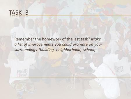 Remember the homework of the last task? Make a list of improvements you could promote on your surroundings (building, neighborhood, school).