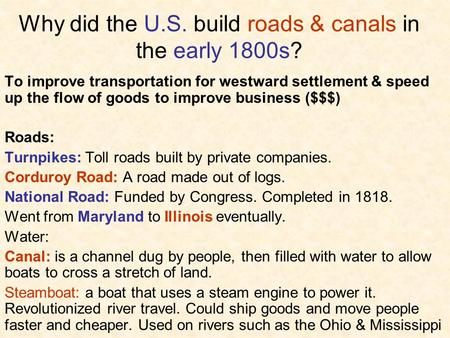 Why did the U.S. build roads & canals in the early 1800s? To improve transportation for westward settlement & speed up the flow of goods to improve business.