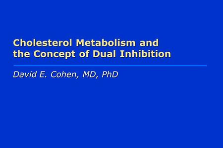 Cholesterol Metabolism and the Concept of Dual Inhibition David E. Cohen, MD, PhD.