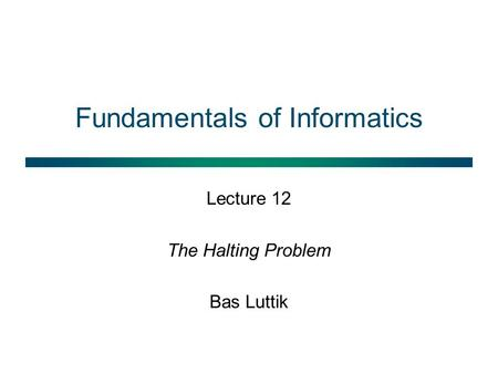 Fundamentals of Informatics Lecture 12 The Halting Problem Bas Luttik.