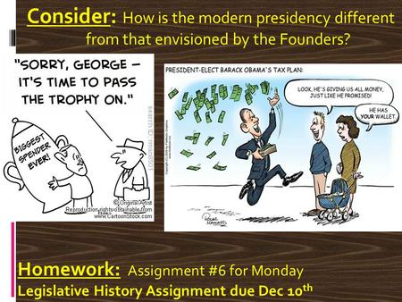 Consider: How is the modern presidency different from that envisioned by the Founders? Homework: Assignment #6 for Monday Legislative History Assignment.