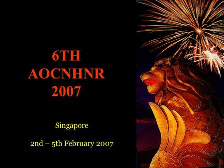6TH AOCNHNR 2007 Singapore 2nd – 5th February 2007.