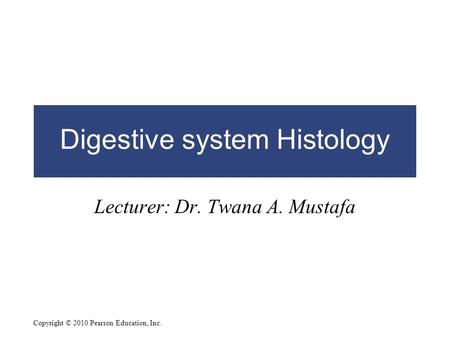 Copyright © 2010 Pearson Education, Inc. Digestive system Histology Lecturer: Dr. Twana A. Mustafa.